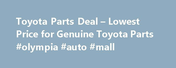 Toyota Parts Deal – Lowest Price for Genuine Toyota Parts #olympia #auto #mall http://auto.nef2.com/toyota-parts-deal-lowest-price-for-genuine-toyota-parts-olympia-auto-mall/  #discount auto part # Shop for Toyota Parts Guaranteed Genuine Toyota Auto Parts For decades, Toyota Parts Deal has been the leading seller of Toyota genuine parts and accessories. Our complete catalog covers all Toyota car parts. All Toyota factory parts are backed by the manufacturer's warranty and shipped directly…