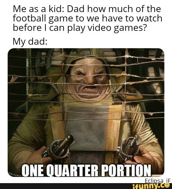 Me As A Kid Dad How Much Ofthe Football Game To We Have To Watch Before I Can Play Video Games Ifunny Funny Star Wars Memes Funny Sports Memes Memes