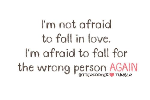 i'm not afraid to fall in love. I'm afraid to fall for the wrong person again