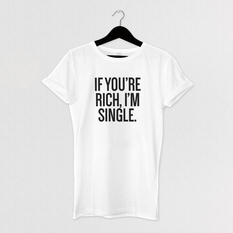 IF YOU'RE RICH, I'M SINGLE. TEE