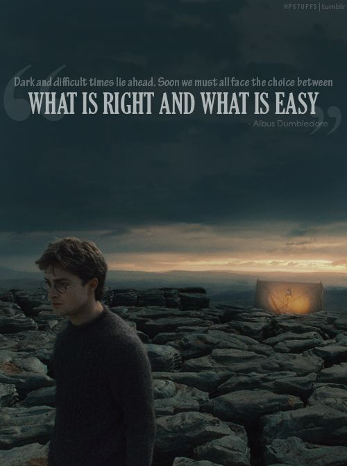 """""""Dark and difficult times lie ahead. Soon we must all face the choice between what is right and what is easy"""" - Albus Dumbledore."""