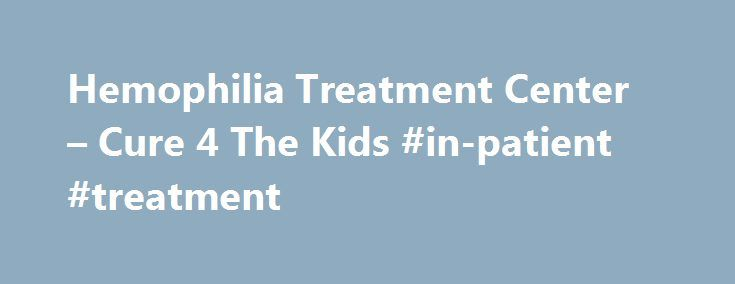 Hemophilia Treatment Center – Cure 4 The Kids #in-patient #treatment http://raleigh.remmont.com/hemophilia-treatment-center-cure-4-the-kids-in-patient-treatment/  # Our Services The Hemophilia Treatment Center of Nevada provides these services (and others) at both locations. For specific questions or concerns please contact the HTC directly. Diagnostic Evaluations for Hemophilia A and B Diagnostic Evaluations for Von Willebrand Disease Diagnostic Evaluations for Rare Bleeding Disorders…