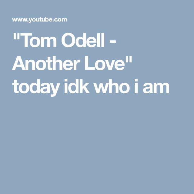 """Tom Odell - Another Love""  today idk who i am"