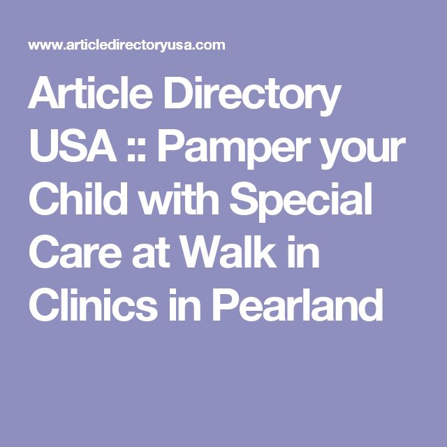Article Directory USA :: Pamper your Child with Special Care at Walk in Clinics in Pearland