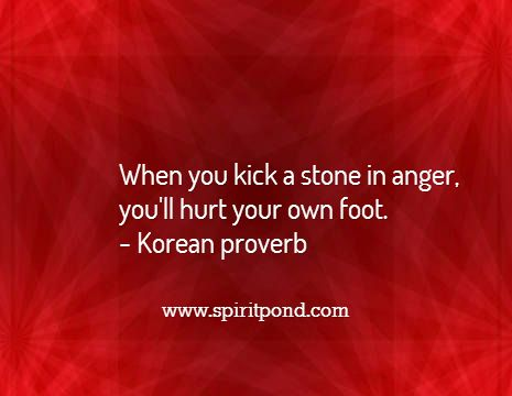 When you kick a stone in anger,  you'll hurt your own foot. - Korean proverb / www.spiritpond.com
