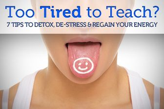 Too Tired to Teach? 7 Tips to Detox, De-stress and Regain Your Energy