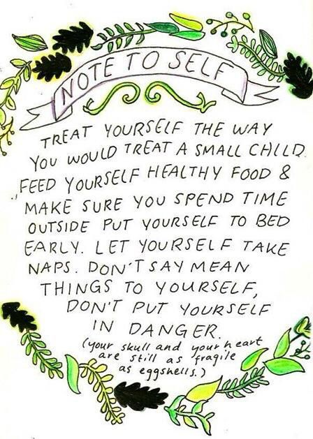 Note to self: treat yourself the way you would treat a small child. Feed yourself healthy food and make your you spend time outside, put yourself to bed early, let yourself take naps, don't say mean things to yourself, don't put yourself in danger. Your skull and your heart are still as fragile as eggshells #loveyourself