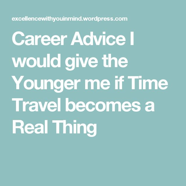 Career Advice I would give the Younger me if Time Travel becomes a Real Thing