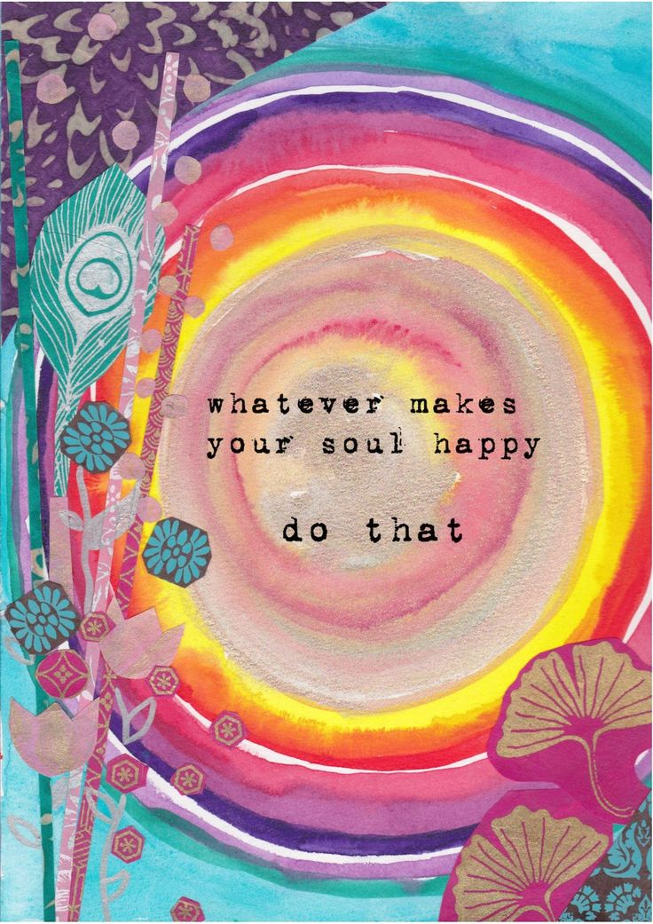 Whatever makes your soul happy – do that