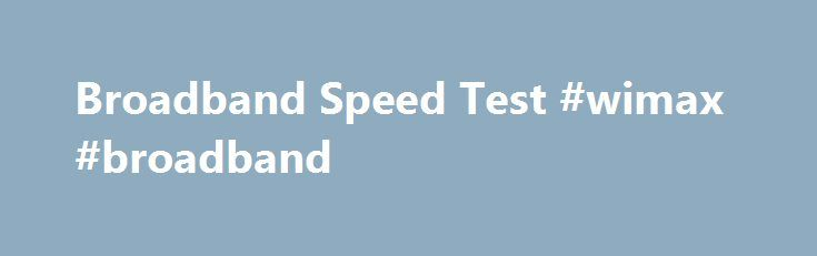 Broadband Speed Test #wimax #broadband http://broadband.remmont.com/broadband-speed-test-wimax-broadband/  #broadband speed test # Broadband Speed Test ZDNet's Broadband Speed Test measures the data throughput between a computer and a geographic distributed network of servers to calculate how fast broadband speeds are in the real world. The results are not an indication of the actual line speed between the user and the ISP. There are many external factors such as network congestion and…