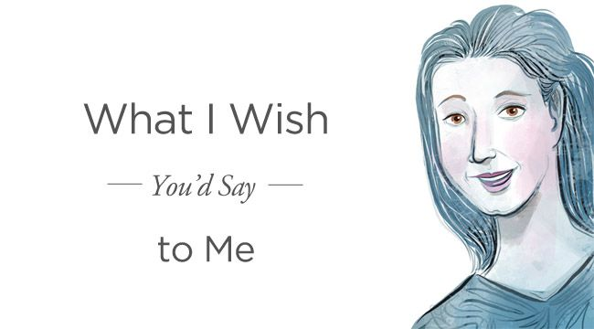 """Living with Breast Cancer: What I Wish You'd Say to Me""  (I was lucky, when I was sick, only a couple people said some things I had to smile & be gracious about, I was lucky to just have people that cared - this is nice advice though.)"
