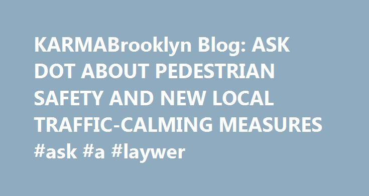 KARMABrooklyn Blog: ASK DOT ABOUT PEDESTRIAN SAFETY AND NEW LOCAL TRAFFIC-CALMING MEASURES #ask #a #laywer http://questions.remmont.com/karmabrooklyn-blog-ask-dot-about-pedestrian-safety-and-new-local-traffic-calming-measures-ask-a-laywer/  #ask dot com # ASK DOT ABOUT PEDESTRIAN SAFETY AND NEW LOCAL TRAFFIC-CALMING MEASURES DOT's Pedestrian Projects Thursday, October 15th, 7:00 p.m. to 8:00 p.m. Safeguarding pedestrians is Nolan Levenson 's job. The Project Manager of the Pedestrian…
