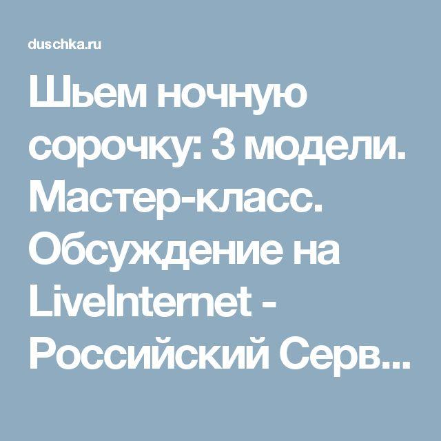 Шьем ночную сорочку: 3 модели. Мастер-класс. Обсуждение на LiveInternet - Российский Сервис Онлайн-Дневников