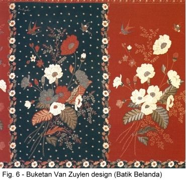 "Buketan designs are easily recognizable for their arrangements of flowers and buds surrounded by butterflies, birds, or small animals. Very few court batik designs fall in the buketan group. Nonetheless, buketan designs are also to be found on inland batik, namely batik pedesaan or ""farmer batik"" and ""merchant batik"". The majority of Dutch batik designs fall in the buketan group. Amongst the most famous of these are those produced by Van Zuylen"