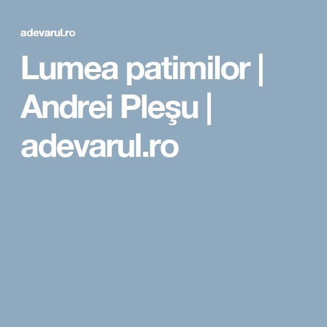 Lumea patimilor | Andrei Pleşu | adevarul.ro