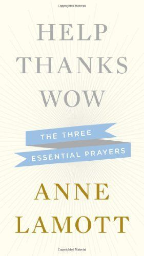 Anne Lamott~Help,Thanks,Wow: The Three Essential Prayers