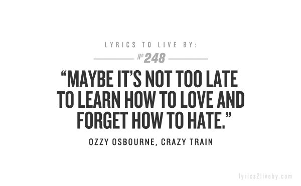 """Maybe its not too late to learn how to love and forget how to hate"" Ozzy Osbourne - Crazy Train"