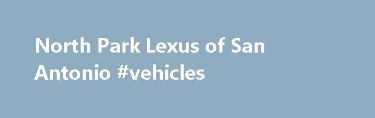 North Park Lexus of San Antonio #vehicles http://car.remmont.com/north-park-lexus-of-san-antonio-vehicles/  #used cars san antonio # North Park Lexus has been awarded the Lexus Elite Lexus Dealer award each year consecutively since 1995! North Park Lexus of San Antonio has built a state-of-the-art facility to serve your luxury automotive needs. The new car showroom houses many of our models in a comfortable setting. Our lot displays […]The post North Park Lexus of San Antonio #vehicles…