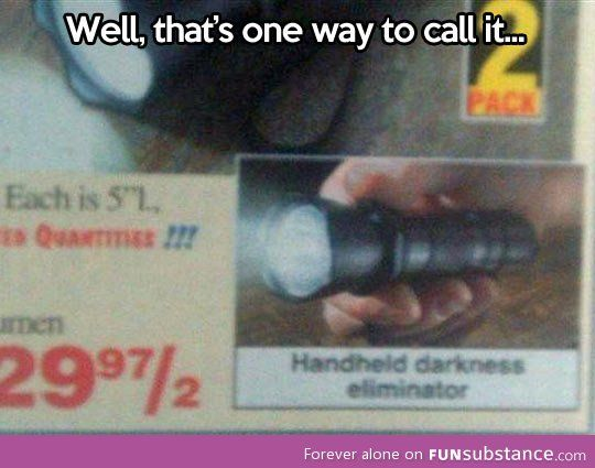 """Forever calling it a handheld darkness eliminator. <-- Agreed. Totally and completely."""