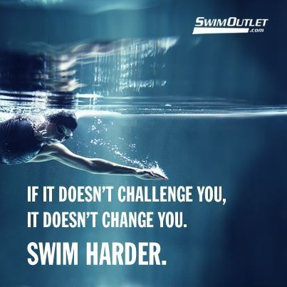 """If it doesn't challenge you, it doesn't change you. Swim harder."""