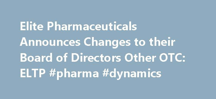 "Elite Pharmaceuticals Announces Changes to their Board of Directors Other OTC: ELTP #pharma #dynamics http://pharmacy.remmont.com/elite-pharmaceuticals-announces-changes-to-their-board-of-directors-other-otc-eltp-pharma-dynamics/  #epic pharma # Elite Pharmaceuticals Announces Changes to their Board of Directors April 12, 2016 08:00 ET | Source: Elite Pharmaceuticals, Inc. NORTHVALE, N.J. April 12, 2016 (GLOBE NEWSWIRE) — Elite Pharmaceuticals, Inc. (""Elite"" or the ""Company"") (OTCBB:ELTP )…"