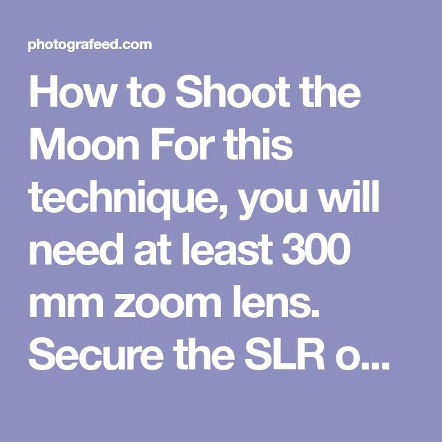 How to Shoot the Moon For this technique, you will need at least 300 mm zoom lens. Secure the SLR on a tripod, on a wide base. Use these manual settings on the SLR: ISO 100, aperture at f/9, exposure at -5 or less and vivid picture quality. Keep the sharpness at a max and the white balance on automatic. Switch on the self-timer for 10 seconds. Never shoot without a tripod as you might end up blurring the picture. Zoom out the lens to its full capacity. Start shooting using auto focus…
