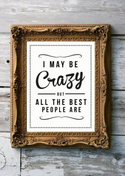 I may be crazy, but all the best people are.