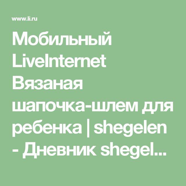 Мобильный LiveInternet Вязаная шапочка-шлем для ребенка | shegelen - Дневник shegelen |
