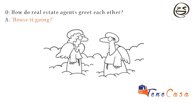 "Are you in the mood for some weekend jockes about Real Estate Agents? We have just the thing! Get ready for a chuckle when you read through our collection of real estate jokes.  Greetings! Q: How do real estate agents greet each other? A: ""House it going?"""