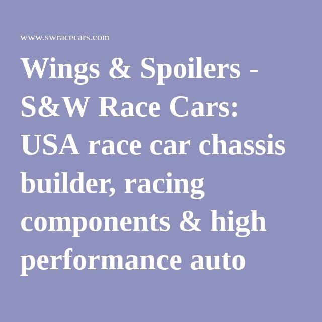 Wings & Spoilers - S&W Race Cars: USA race car chassis builder, racing components & high performance auto parts manufacturer - Since 1959