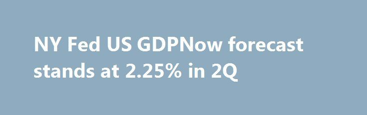 NY Fed US GDPNow forecast stands at 2.25% in 2Q http://betiforexcom.livejournal.com/24754906.html  Up from 2.17% last week The weekly NY Fed GDP forecast for the 2Q sees US growth at 2.25% vs 2.17% last week.  Digging into the numbers, here is breakdown of what they look at and the impact.The post NY Fed US GDPNow forecast stands at 2.25% in 2Q appeared first on Forex news - Binary options. http://betiforex.com/ny-fed-us-gdpnow-forecast-stands-at-2-25-in-2q/