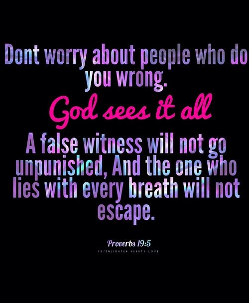 Proverbs 19:5 FALSE WITNESS .... I used to know quite a few of these people.  God knows and see's ALL!