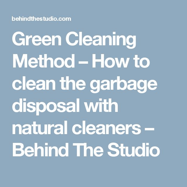 Green Cleaning Method – How to clean the garbage disposal with natural cleaners – Behind The Studio