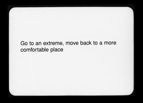 """Go to an extreme, move back to a more comfortable place""  Oblique Strategies - Brian Eno and Peter Schmidt"