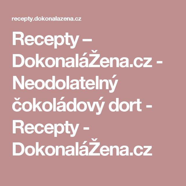 Recepty – DokonaláŽena.cz - Neodolatelný čokoládový dort - Recepty - DokonaláŽena.cz