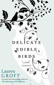 DELICATE EDIBLE BIRDS by Lauren Groff. Tales of ordinary transformations and everyday occurrences are made magical in a collection of nine stories by Groff