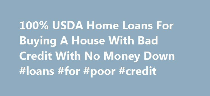 100% USDA Home Loans For Buying A House With Bad Credit With No Money Down #loans #for #poor #credit http://credit-loan.nef2.com/100-usda-home-loans-for-buying-a-house-with-bad-credit-with-no-money-down-loans-for-poor-credit/  #buying a house with bad credit # 100% USDA Home Loans For Buying A House With Bad Credit With No Money Down Posted on 07/22/2010 10:22:45 AM PDT by Lorianne Rural Home Loans For People With Bad Credit And Single Mothers __ The USDA Farm Home Loans program provides low…