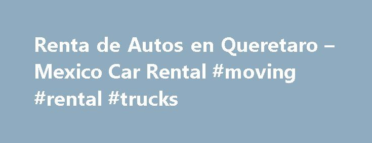 Renta de Autos en Queretaro – Mexico Car Rental #moving #rental #trucks http://rental.remmont.com/renta-de-autos-en-queretaro-mexico-car-rental-moving-rental-trucks/  #renta carros # Mexico Car Rental Rent a car in Mexico and visit Queretaro. In Mexico Car Rental is honored to be the first and only car rental company in Mexico with lowest car rental rates. Our prices are amazingly cheap and above all they are All-inclusive! The Queretaro Art Museum is a beautiful building...