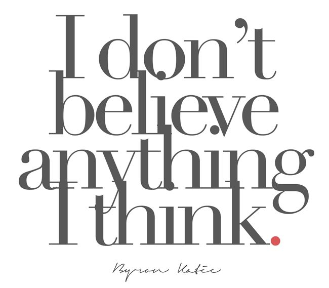 I don't believe anything I think.  —Byron Katie