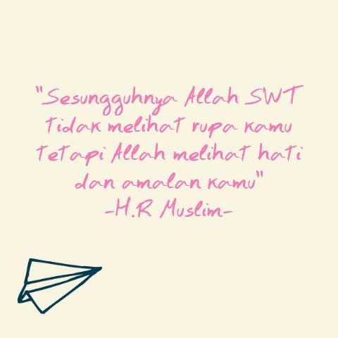 """Sesungguhnya Allah SWT tidak melihat rupa kamu, tetapi Allah melihat hati dan amalan kamu"" H.R Muslim"