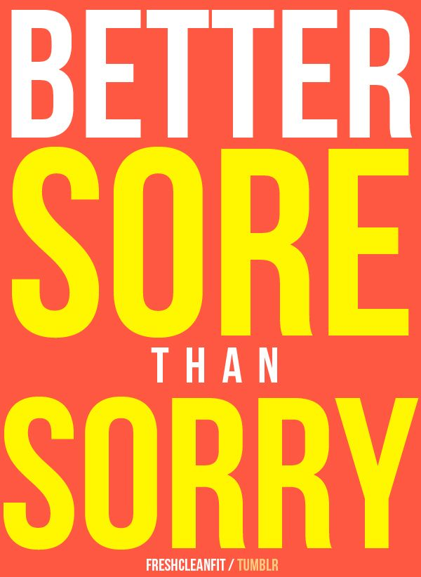 Better sore than sorry!