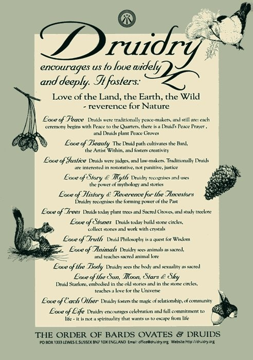 Druidry encourages us to love widely and deeply. It fosters: Love of the Land, the Earth, the Wild - reference for Nature. --- The Order of Bards, Ovates & Druids