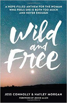 Wild and Free: A Hope-Filled Anthem for the Woman Who Feels She is Both Too Much and Never Enough: Hayley Morgan, Jess Connolly, Jennie Allen: 0025986345532: Amazon.com: Books