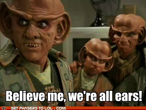 Deep Space Nine, Quark's awesome, always looking for an opportunity, but he's Ferengi. Profit and gain is what they look for.