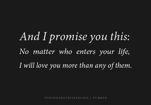 And I promise you this, No matter who enters your life, I will love you more than any of them