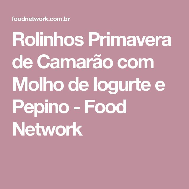 Rolinhos Primavera de Camarão com Molho de Iogurte e Pepino - Food Network