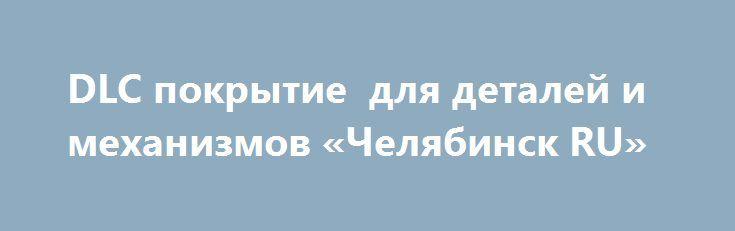 DLC покрытие  для деталей и механизмов «Челябинск RU» http://www.pogruzimvse.ru/doska27/?adv_id=2176 Нанесение алмазоподобных покрытий для повышения ресурсов ответственных деталей машин и механизмов, работающих в условиях высокого трения и износа (антифрикционные покрытия). Сфера использования DLC-покрытий в этом секторе промышленного производства очень высока: подвижные и вращающиеся детали и узлы, подшипники, направляющие и захватывающие детали конвейеров, гидравлические и пневматические…