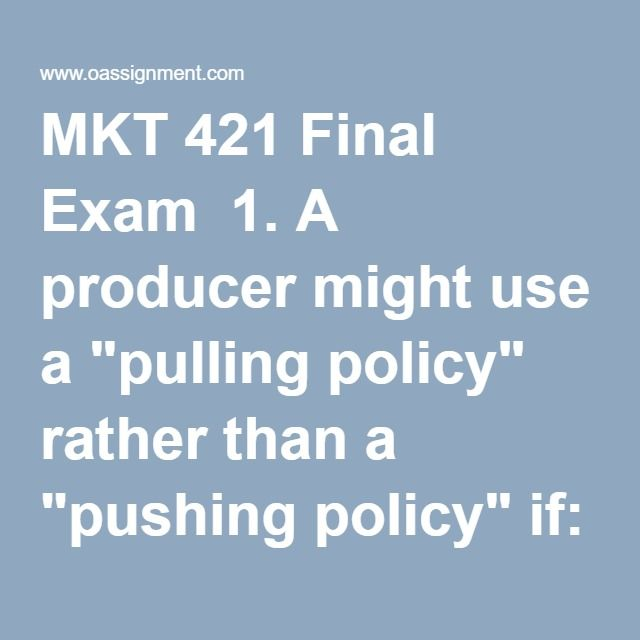 "MKT 421 Final Exam  1. A producer might use a ""pulling policy"" rather than a ""pushing policy"" if:    2. When new product ideas are chosen based on ratings and comments from customers, this process is called ______.   3. The primary purpose of branding is:   5. Genetech Corp. has invested heavily to develop a patented new product. Genetech wants to achieve a rapid return on its investment. It probably should set a ______________ pricing objective.   6. In the American Marketing Association's…"