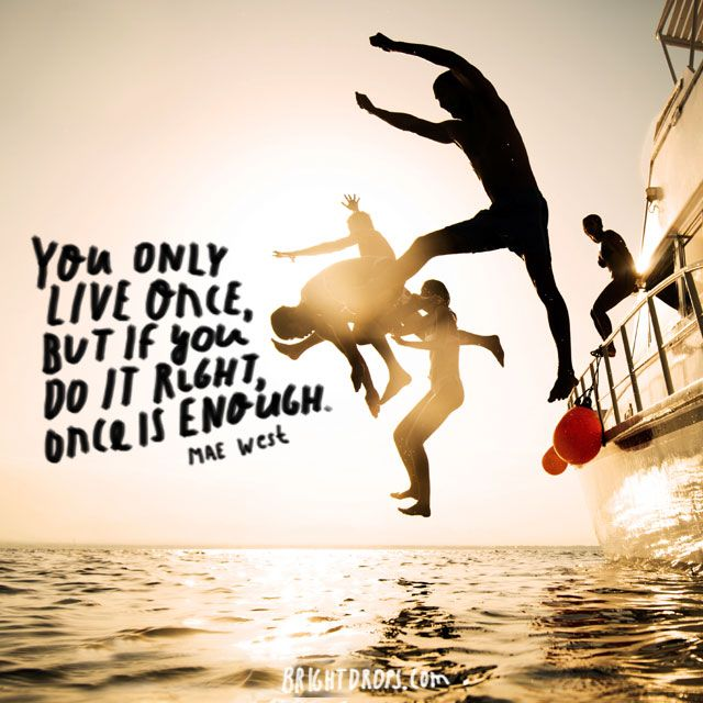 "55 Most Famous Quotes About Life ""You only live once, but if you do it right, once is enough."" ~ Mae West"