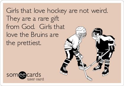 Girls that love hockey are a rare gift from God... Girls that love the Bruins are the prettiest and deserve bigger diamonds!!!